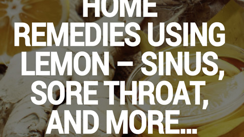 Home Remedies Using Lemon - Sinus, Sore Throat , and more....