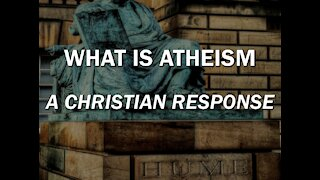 What is Atheism - A Christian Response