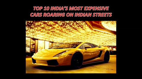 TOP 10 MOST EXPENSIVE CARS ROARING THE STREETS OF INDIA!!!!!