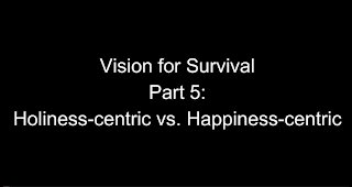 Vision for Survival, Part 5: Holiness-Centric vs. Happiness-Centric