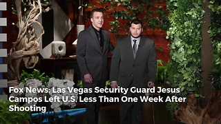 Fox News: Las Vegas Security Guard Jesus Campos Left U.S. Less Than One Week After Shooting - Video