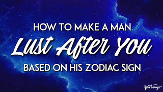 : How To Make A Man Lust After You Based On His Zodiac Sign