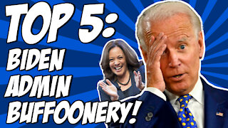 Top 5: Biden Administration Buffoonery!