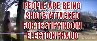 PEOPLE ARE BEING SHOT & ATTACKED FOR TESTIFYING ABOUT ELECTION FRAUD!
