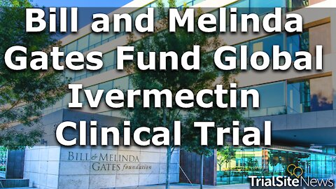 Beyond The Roundup | Bill and Melinda Gates Fund Global Ivermectin Clinical Trial