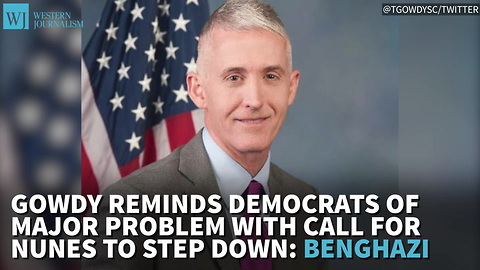 Gowdy Reminds Top Dem Of Major Problem With Call For Nunes To Step Down: Benghazi
