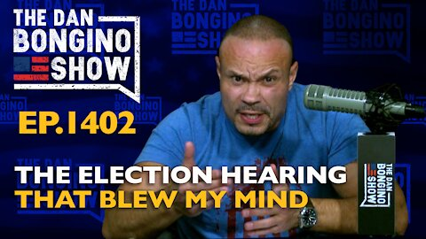 Ep. 1402 The Election Hearing That Blew My Mind - The Dan Bongino Show