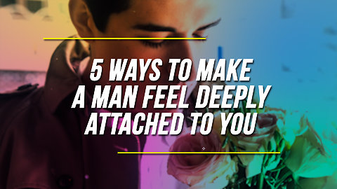 5 Ways To Make A Man Feel Deeply Attached To You