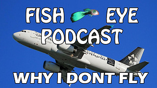 FishEye Podcast - Why I Don't Fly - Video