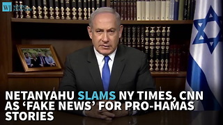 Netanyahu Slams NY Times, CNN As 'Fake News' For Pro-Hamas Stories - Video