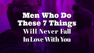Men Who Do These 7 Things Will Never Fall In Love With You