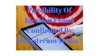Mainstream Media Confirms Election Fraud Possible