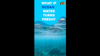 What If Ocean Water Turns Fresh? *