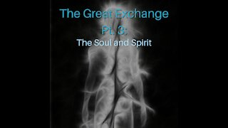 The Great Exchange Pt. 3: The Soul and Spirit