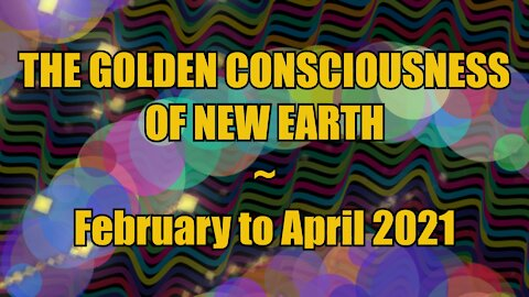 The Golden Consciousness of New Earth - February to April 2021