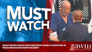Truck Driver Could Face Execution Chair If Convicted In Truck Smuggling Death Incident - Video