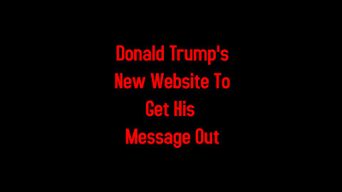 Donald Trump's New Website To Get His Message Out 5-4-2021