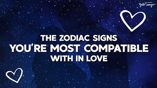 The Zodiac Signs You're Most Compatible With In Love