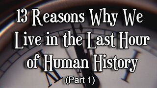 13 Reasons Why We Live in the Last Hour of Human History, Part 1