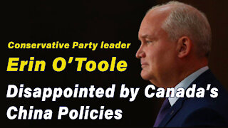 Conservative Party leader Erin O'Toole Disappointed by Canada's China Policies