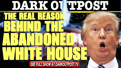 Dark Outpost 05-04-2021 The Real Reason Behind the Abandoned White House