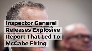 Inspector General Releases Explosive Report That Led To McCabe Firing