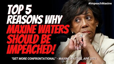 Top 5 Reasons Why Maxine Waters Should Be Impeached. Calls Protestors to Get More Confrontational.