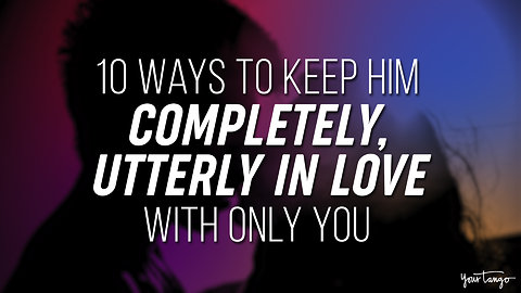 10 Ways To Keep Him Completely, Utterly In Love With Only You