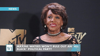 Maxine Waters Won't Rule Out An 'All Black' Political Party