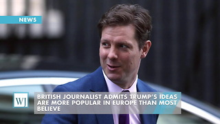 British Journalist Admits Trump's Ideas Are More Popular In Europe Than Most Believe - Video