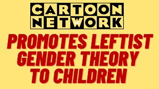CARTOON NETWORK PROMOTES LEFTIST GENDER THEORY TO CHILDREN