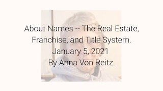 About Names -- The Real Estate, Franchise, and Title System January 5, 2021 By Anna Von Reitz