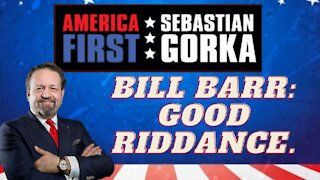 Bill Barr: Good riddance. Sebastian Gorka on AMERICA First
