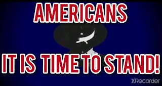 AMERICANS! IT IS TIME TO STAND!