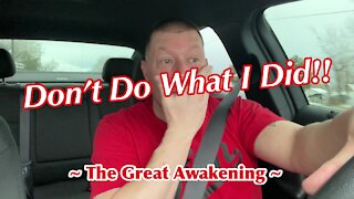 DON'T Do What I Did!! ~ The Great Awakening ~