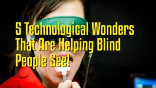 5 Technological Wonders That Are Helping Blind People See!