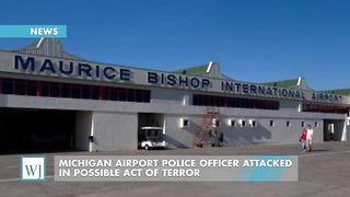 Michigan Airport Police Officer Attacked In Possible Act Of Terror - Video
