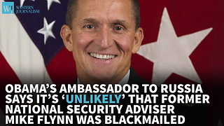 Obama's Ambassador To Russia Says It's 'Unlikely' That Flynn Was Blackmailed - Video