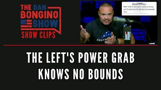The Left's Power Grab Knows No Bounds - Dan Bongino Show Clips