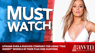 "Uproar Over A Fashion Company For Using ""Too Skinny"" Models In Their Plus Size Clothing - Video"