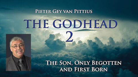 Pieter Gey van Pittius - The Son, Only Begotten And First Born - The Godhead (Part 2)