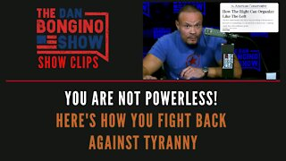 You Are NOT Powerless! Here's How You Fight Back Against Tyranny - Dan Bongino Show Clips