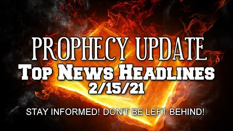 Prophecy Update Top News Headlines - 2/15/21