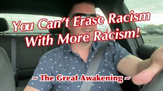 You Can't Erase Racism With More Racism! ~ The Great Awakening ~