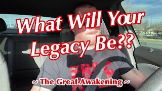 What Will YOUR Legacy Be? ~ The Great Awakening ~
