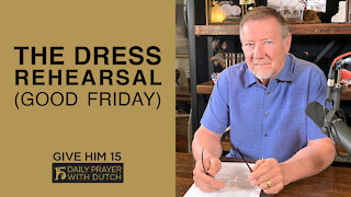 The Dress Rehearsal (Good Friday) | Give Him 15: Daily Prayer with Dutch | April 2