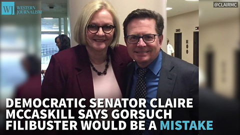 McCaskill Says Gorsuch Filibuster Would Be A Mistake, Receives Scorn From Her Liberal Base