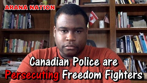 Canadian Police are Persecuting Freedom Fighters, But Defend Real Criminals!   ARANA NATION