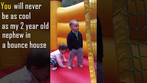 You will never be as cool as my 2 year old nephew in a bounce house