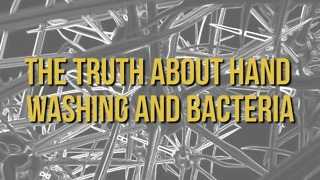 The Truth About Hand Washing and Bacteria - Video